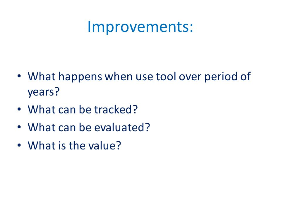 Improvements: What happens when use tool over period of years? What can be tracked? What can be evaluated? What is the value?