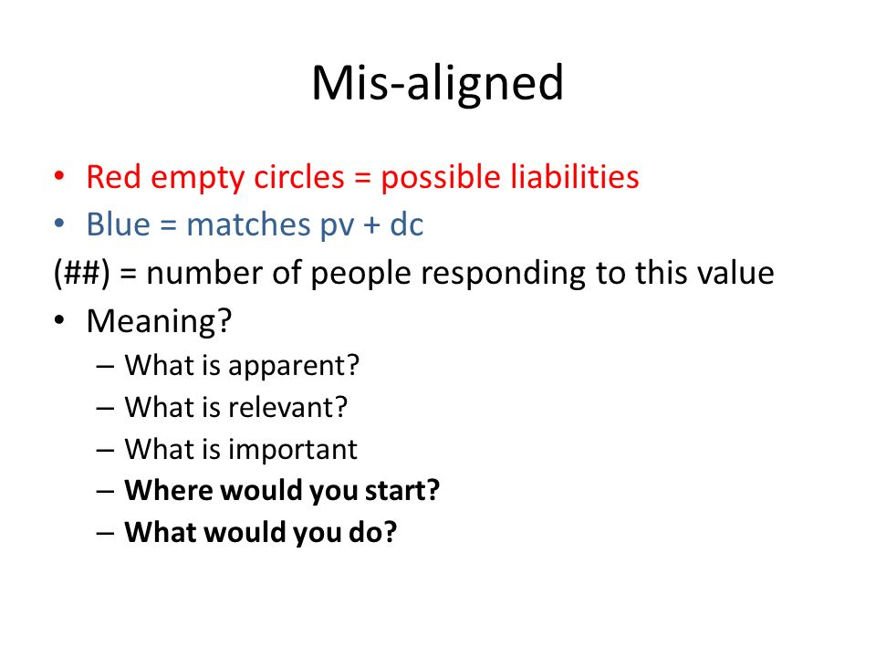 Mis-aligned Red empty circles = possible liabilities Blue = matches pv + dc (##) = number of people responding to this value Meaning? – What is appare