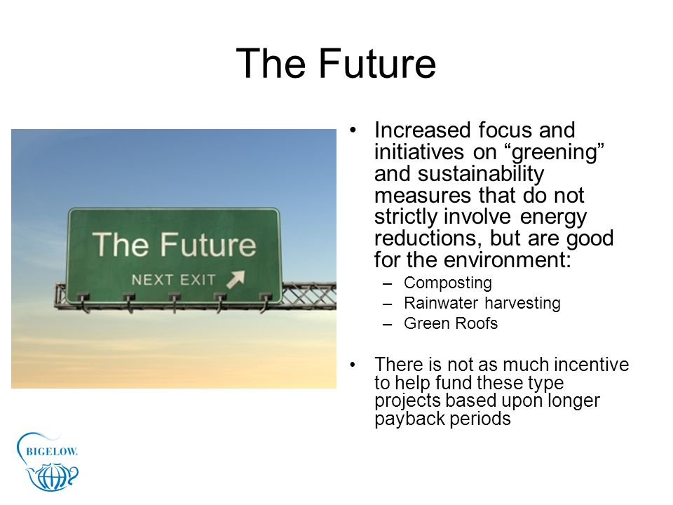 The Future Increased focus and initiatives on greening and sustainability measures that do not strictly involve energy reductions, but are good for th