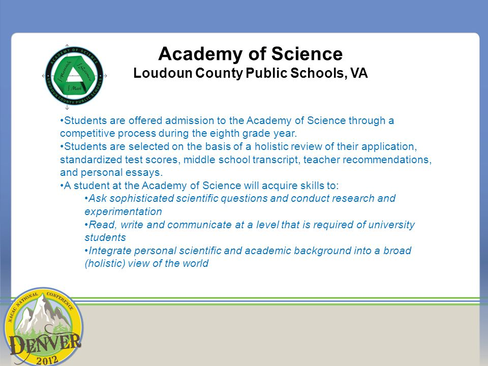Academy of Science Loudoun County Public Schools, VA Students are offered admission to the Academy of Science through a competitive process during the eighth grade year.