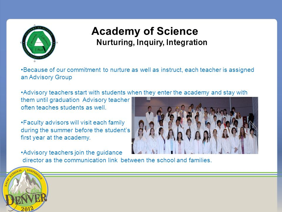 Academy of Science Nurturing, Inquiry, Integration Because of our commitment to nurture as well as instruct, each teacher is assigned an Advisory Group Advisory teachers start with students when they enter the academy and stay with them until graduation Advisory teacher often teaches students as well.