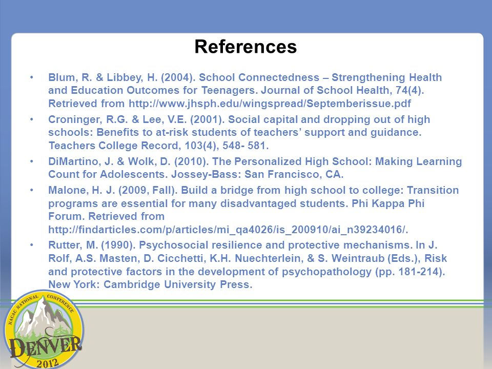 References Blum, R. & Libbey, H. (2004). School Connectedness – Strengthening Health and Education Outcomes for Teenagers. Journal of School Health, 7