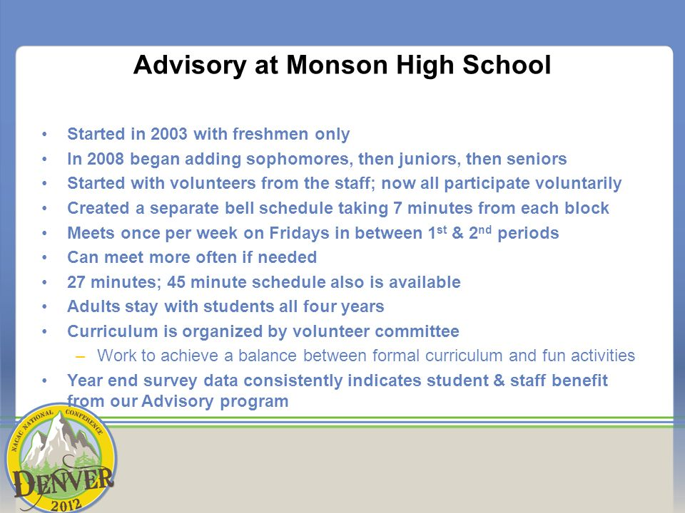 Advisory at Monson High School Started in 2003 with freshmen only In 2008 began adding sophomores, then juniors, then seniors Started with volunteers from the staff; now all participate voluntarily Created a separate bell schedule taking 7 minutes from each block Meets once per week on Fridays in between 1 st & 2 nd periods Can meet more often if needed 27 minutes; 45 minute schedule also is available Adults stay with students all four years Curriculum is organized by volunteer committee –Work to achieve a balance between formal curriculum and fun activities Year end survey data consistently indicates student & staff benefit from our Advisory program