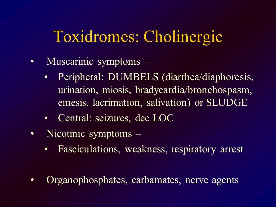 Toxidromes: Cholinergic Muscarinic symptoms – Peripheral: DUMBELS (diarrhea/diaphoresis, urination, miosis, bradycardia/bronchospasm, emesis, lacrimat
