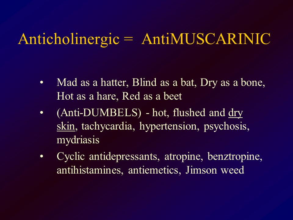 Anticholinergic = AntiMUSCARINIC Mad as a hatter, Blind as a bat, Dry as a bone, Hot as a hare, Red as a beet (Anti-DUMBELS) - hot, flushed and dry sk