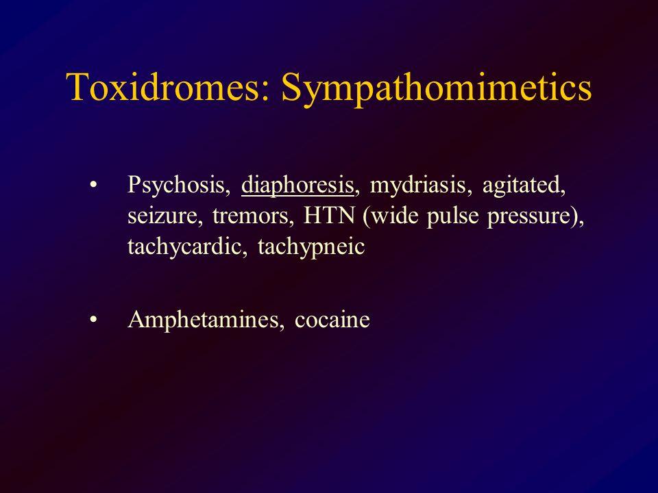 Toxidromes: Sympathomimetics Psychosis, diaphoresis, mydriasis, agitated, seizure, tremors, HTN (wide pulse pressure), tachycardic, tachypneic Ampheta