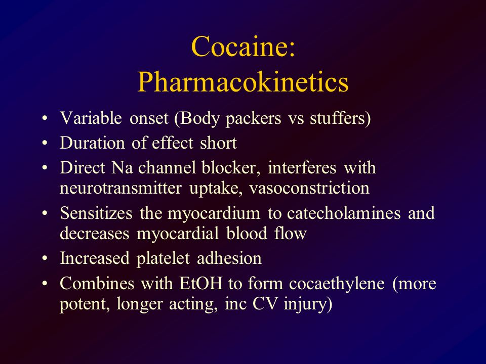 Cocaine: Pharmacokinetics Variable onset (Body packers vs stuffers) Duration of effect short Direct Na channel blocker, interferes with neurotransmitt