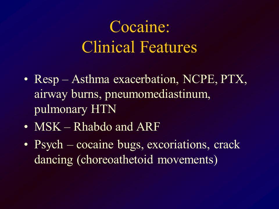 Cocaine: Clinical Features Resp – Asthma exacerbation, NCPE, PTX, airway burns, pneumomediastinum, pulmonary HTN MSK – Rhabdo and ARF Psych – cocaine