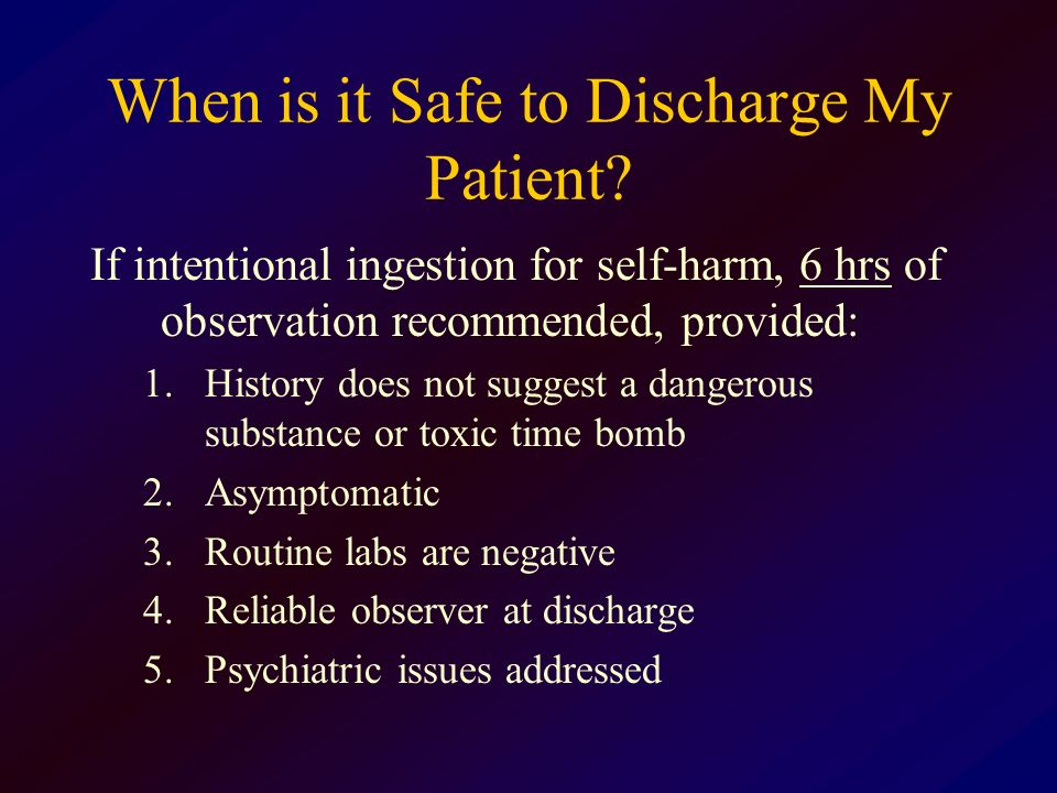 When is it Safe to Discharge My Patient? If intentional ingestion for self-harm, 6 hrs of observation recommended, provided: 1.History does not sugges