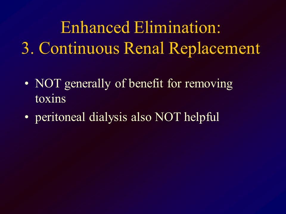 Enhanced Elimination: 3. Continuous Renal Replacement NOT generally of benefit for removing toxins peritoneal dialysis also NOT helpful