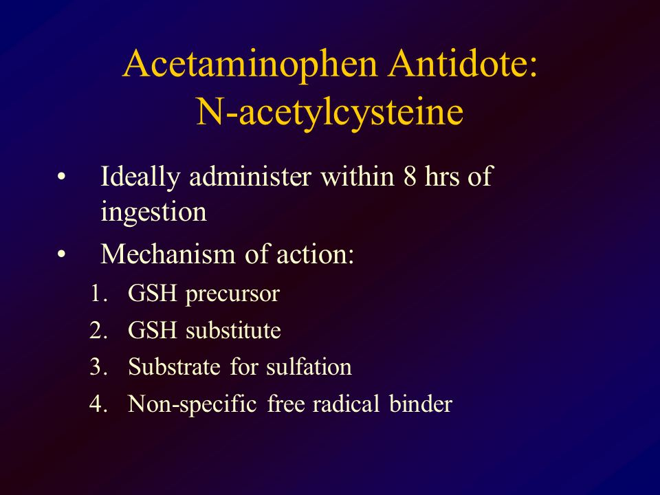 Acetaminophen Antidote: N-acetylcysteine Ideally administer within 8 hrs of ingestion Mechanism of action: 1.GSH precursor 2.GSH substitute 3.Substrat