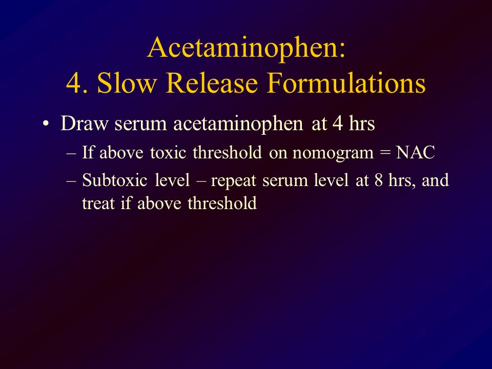 Acetaminophen: 4. Slow Release Formulations Draw serum acetaminophen at 4 hrs –If above toxic threshold on nomogram = NAC –Subtoxic level – repeat ser