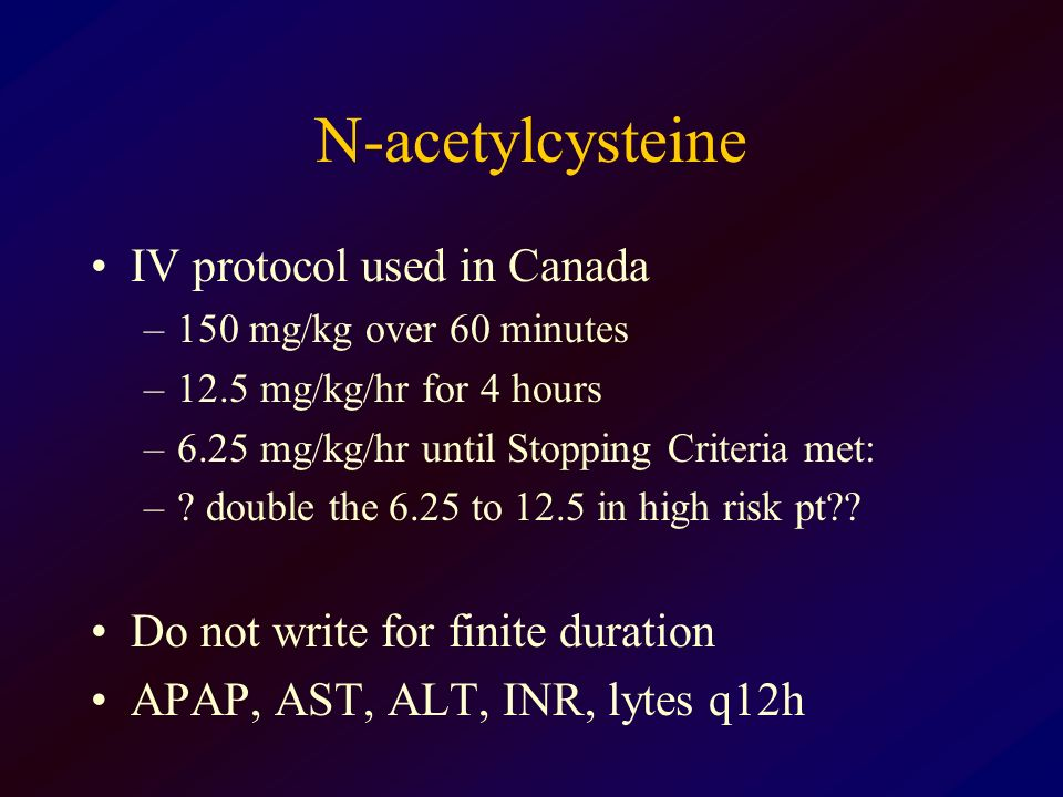 N-acetylcysteine IV protocol used in Canada –150 mg/kg over 60 minutes –12.5 mg/kg/hr for 4 hours –6.25 mg/kg/hr until Stopping Criteria met: –? doubl