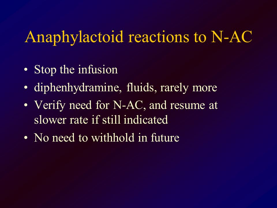 Anaphylactoid reactions to N-AC Stop the infusion diphenhydramine, fluids, rarely more Verify need for N-AC, and resume at slower rate if still indica
