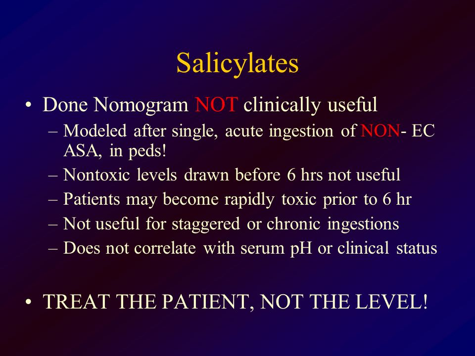Salicylates Done Nomogram NOT clinically useful –Modeled after single, acute ingestion of NON- EC ASA, in peds! –Nontoxic levels drawn before 6 hrs no