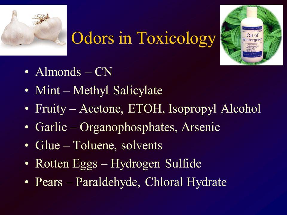 Odors in Toxicology Almonds – CN Mint – Methyl Salicylate Fruity – Acetone, ETOH, Isopropyl Alcohol Garlic – Organophosphates, Arsenic Glue – Toluene,