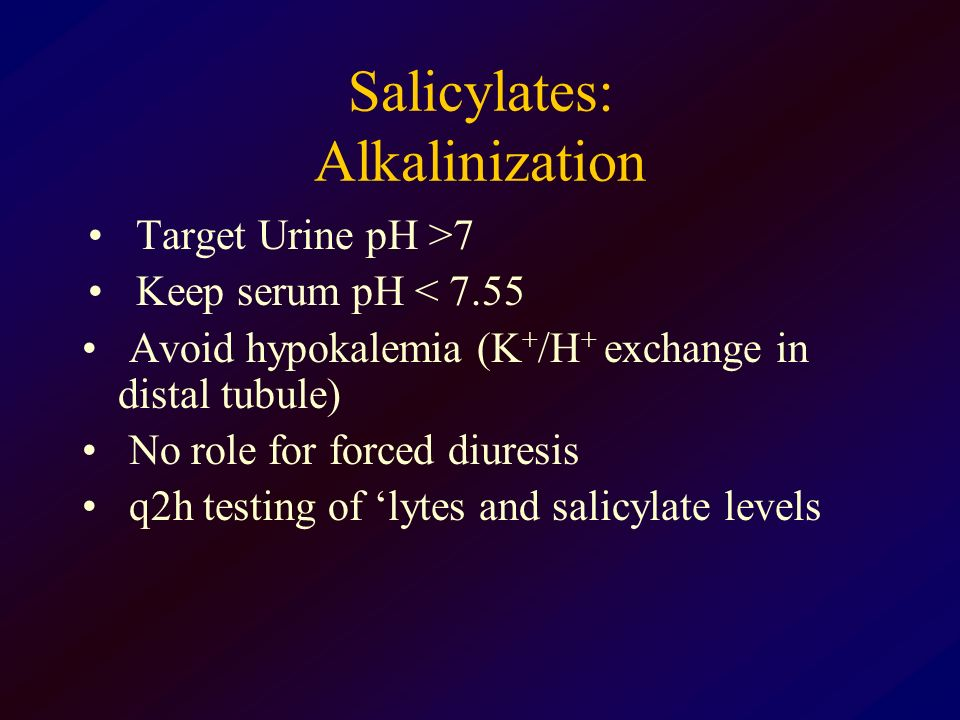 Salicylates: Alkalinization Target Urine pH >7 Keep serum pH < 7.55 Avoid hypokalemia (K + /H + exchange in distal tubule) No role for forced diuresis