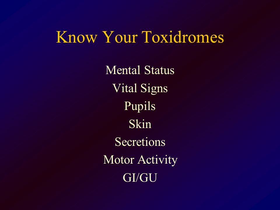 Know Your Toxidromes Mental Status Vital Signs Pupils Skin Secretions Motor Activity GI/GU