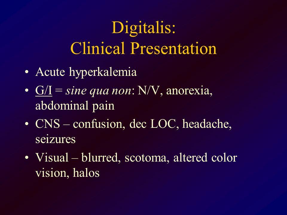 Digitalis: Clinical Presentation Acute hyperkalemia G/I = sine qua non: N/V, anorexia, abdominal pain CNS – confusion, dec LOC, headache, seizures Vis