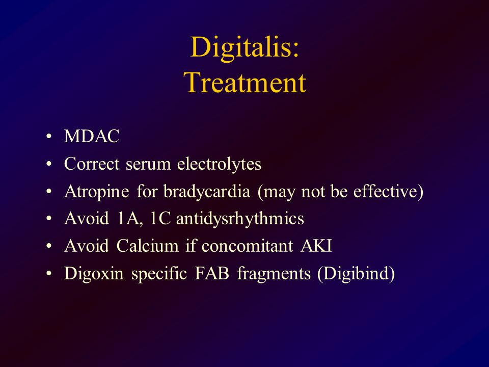 Digitalis: Treatment MDAC Correct serum electrolytes Atropine for bradycardia (may not be effective) Avoid 1A, 1C antidysrhythmics Avoid Calcium if co
