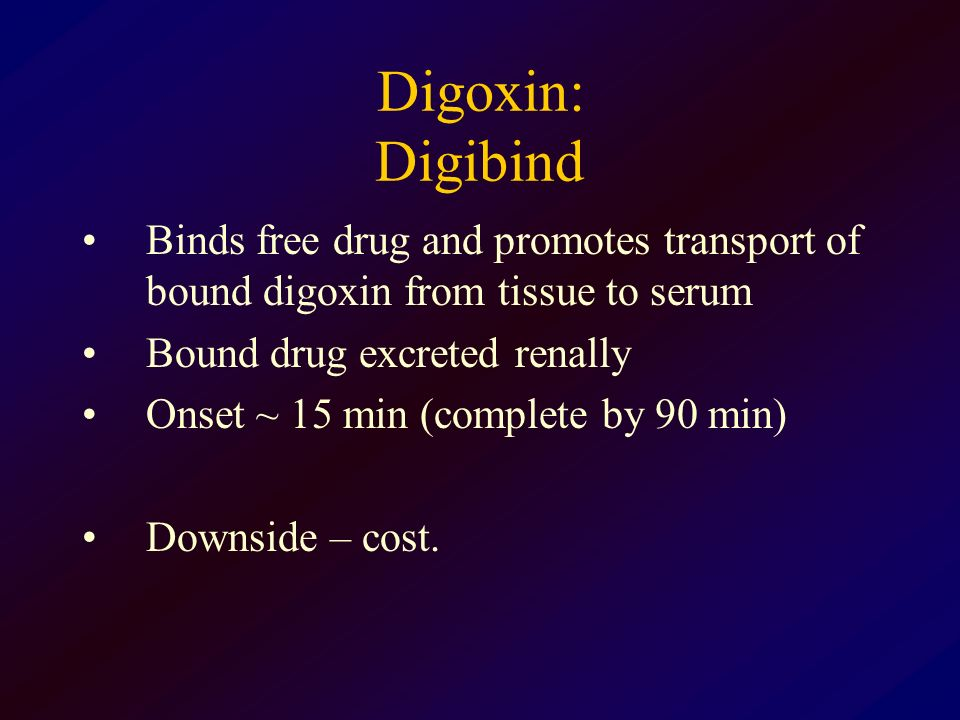 Digoxin: Digibind Binds free drug and promotes transport of bound digoxin from tissue to serum Bound drug excreted renally Onset ~ 15 min (complete by