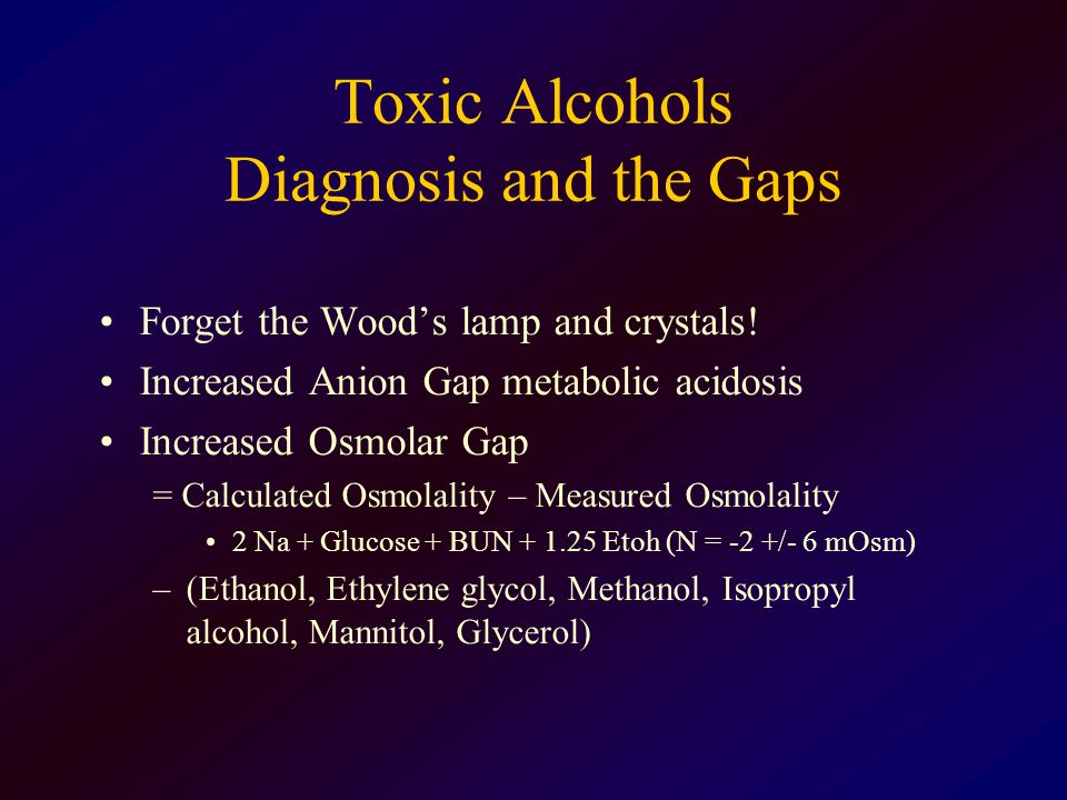 Toxic Alcohols Diagnosis and the Gaps Forget the Woods lamp and crystals! Increased Anion Gap metabolic acidosis Increased Osmolar Gap = Calculated Os