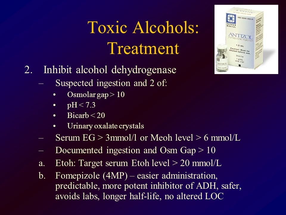 Toxic Alcohols: Treatment 2.Inhibit alcohol dehydrogenase –Suspected ingestion and 2 of: Osmolar gap > 10 pH < 7.3 Bicarb < 20 Urinary oxalate crystal
