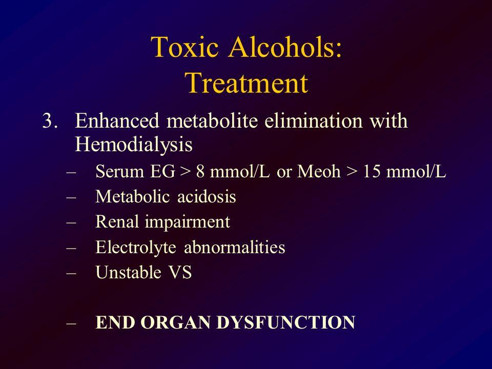 Toxic Alcohols: Treatment 3.Enhanced metabolite elimination with Hemodialysis –Serum EG > 8 mmol/L or Meoh > 15 mmol/L –Metabolic acidosis –Renal impa