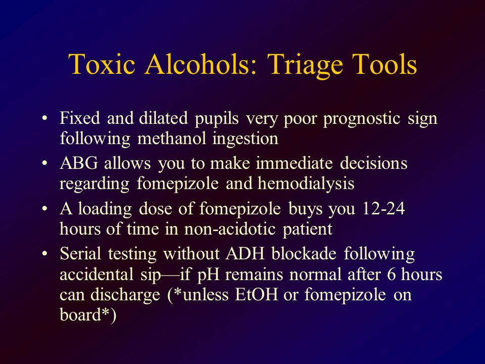 Toxic Alcohols: Triage Tools Fixed and dilated pupils very poor prognostic sign following methanol ingestion ABG allows you to make immediate decision