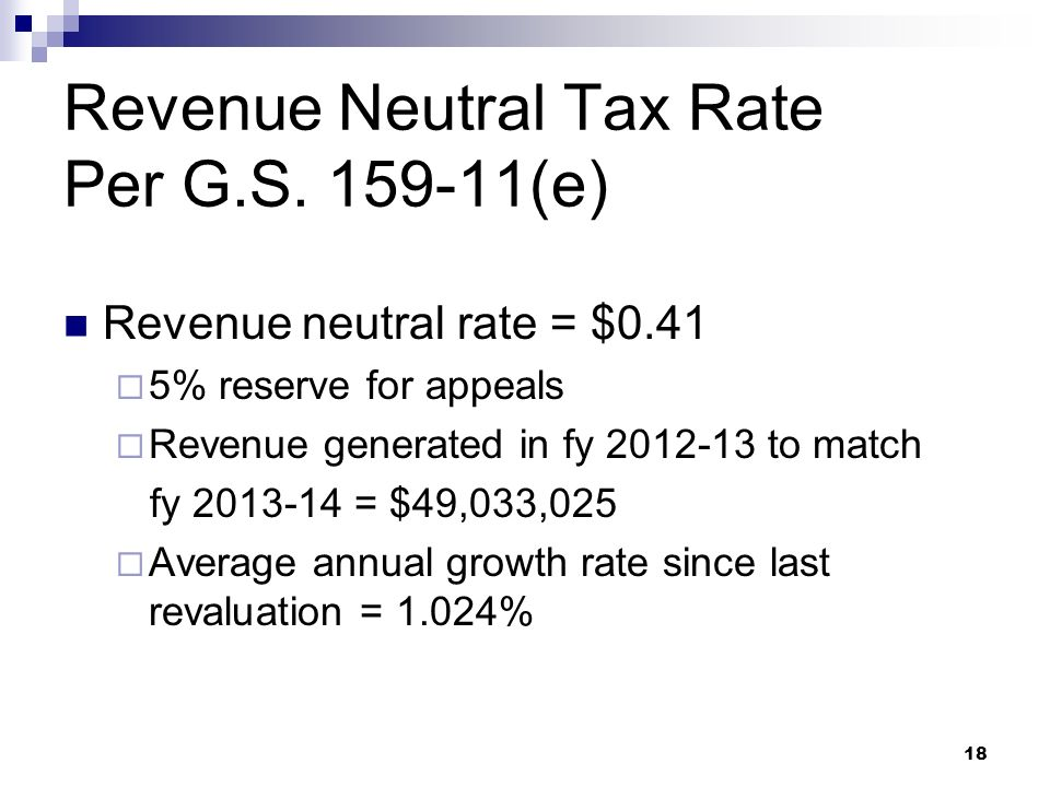 18 Revenue Neutral Tax Rate Per G.S. 159-11(e) Revenue neutral rate = $0.41 5% reserve for appeals Revenue generated in fy 2012-13 to match fy 2013-14