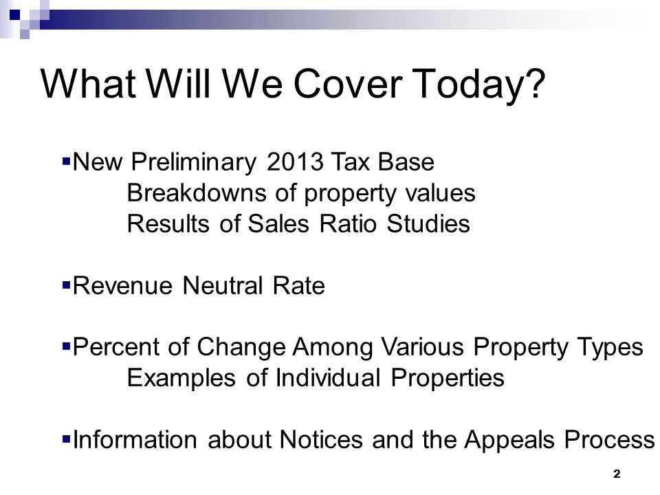 2 What Will We Cover Today? New Preliminary 2013 Tax Base Breakdowns of property values Results of Sales Ratio Studies Revenue Neutral Rate Percent of