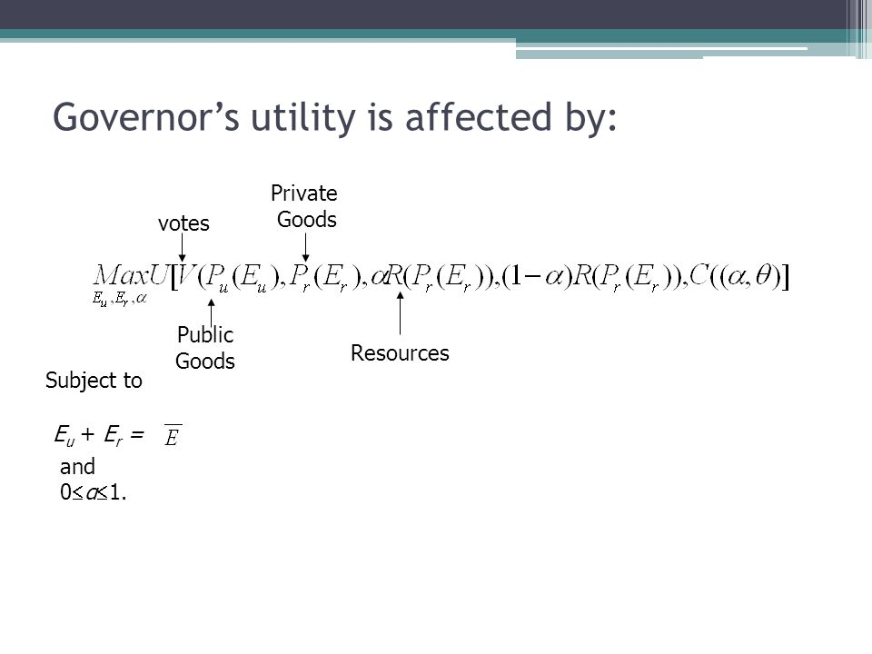 Governors utility is affected by: Subject to E u + E r = and 0 α 1. votes Public Goods Private Goods Resources