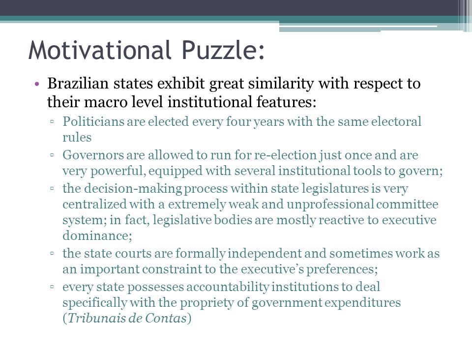Motivational Puzzle: Brazilian states exhibit great similarity with respect to their macro level institutional features: Politicians are elected every four years with the same electoral rules Governors are allowed to run for re-election just once and are very powerful, equipped with several institutional tools to govern; the decision-making process within state legislatures is very centralized with a extremely weak and unprofessional committee system; in fact, legislative bodies are mostly reactive to executive dominance; the state courts are formally independent and sometimes work as an important constraint to the executives preferences; every state possesses accountability institutions to deal specifically with the propriety of government expenditures (Tribunais de Contas)