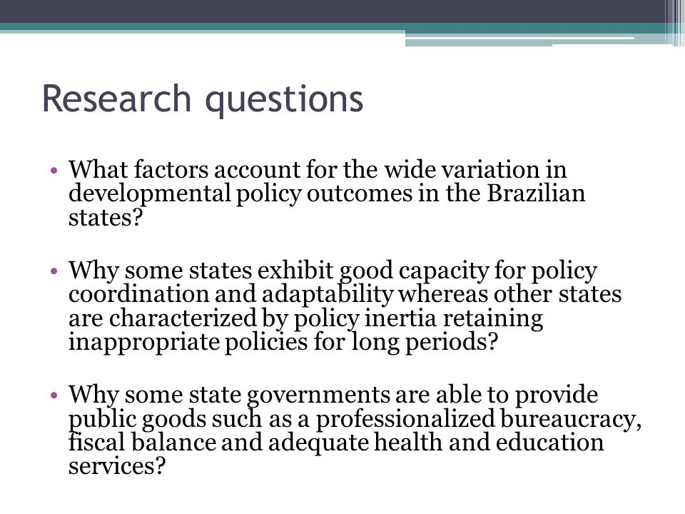 Research questions What factors account for the wide variation in developmental policy outcomes in the Brazilian states? Why some states exhibit good