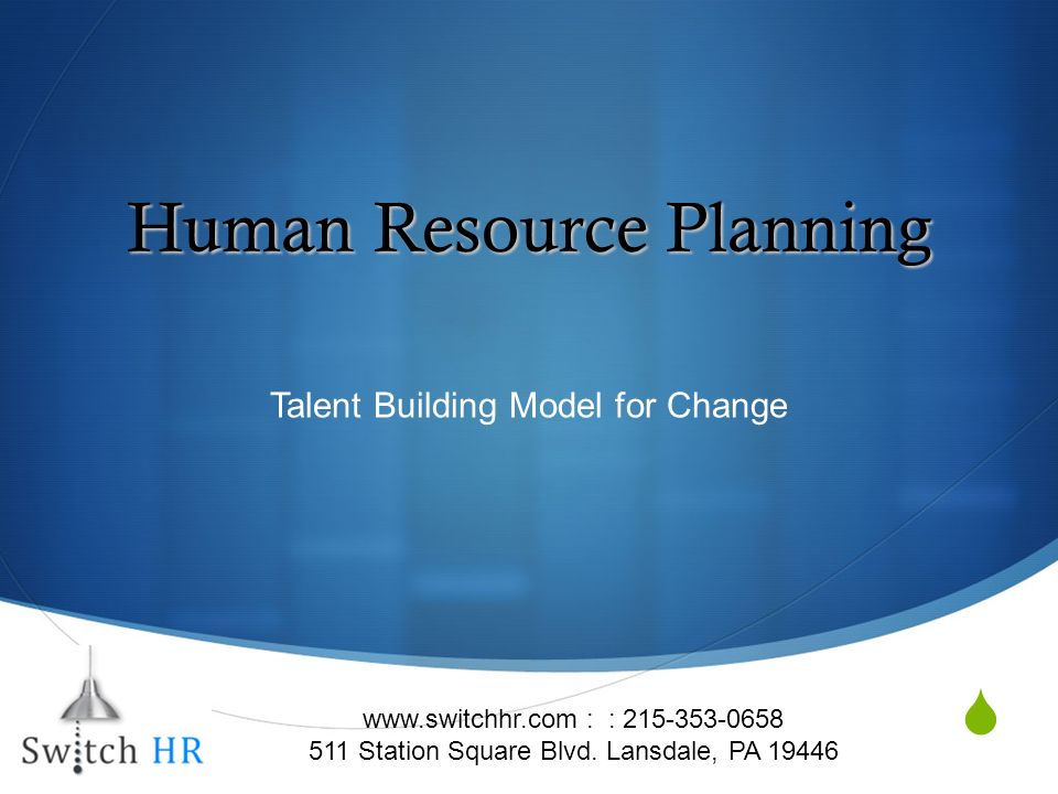 Human Resource Planning Talent Building Model for Change www.switchhr.com : : 215-353-0658 511 Station Square Blvd.