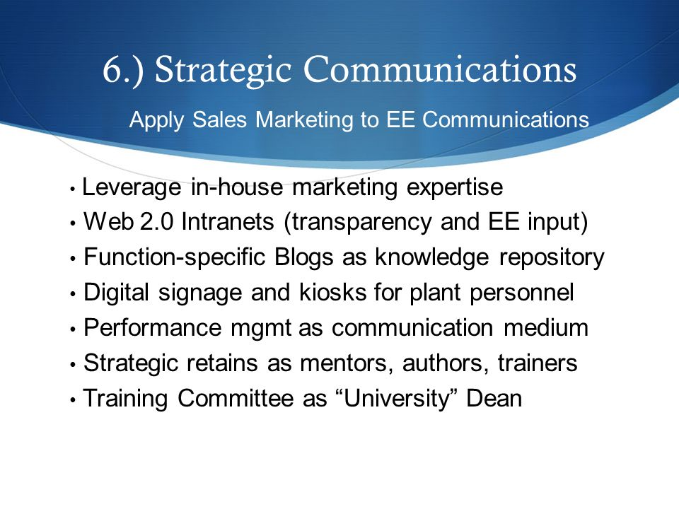 6.) Strategic Communications Apply Sales Marketing to EE Communications Leverage in-house marketing expertise Web 2.0 Intranets (transparency and EE input) Function-specific Blogs as knowledge repository Digital signage and kiosks for plant personnel Performance mgmt as communication medium Strategic retains as mentors, authors, trainers Training Committee as University Dean