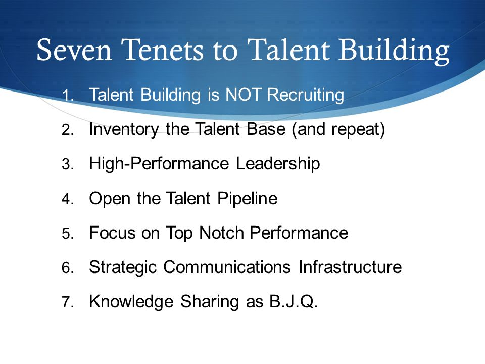 Seven Tenets to Talent Building 1. Talent Building is NOT Recruiting 2.