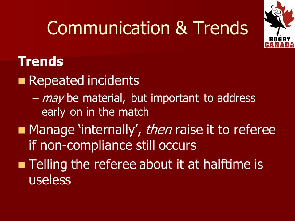Communication & Trends Trends Repeated incidents – –may be material, but important to address early on in the match Manage internally, then raise it t