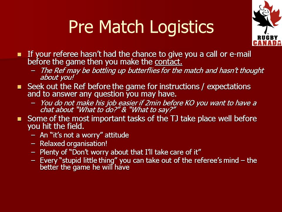 Pre Match Logistics If your referee hasnt had the chance to give you a call or e-mail before the game then you make the contact. If your referee hasnt