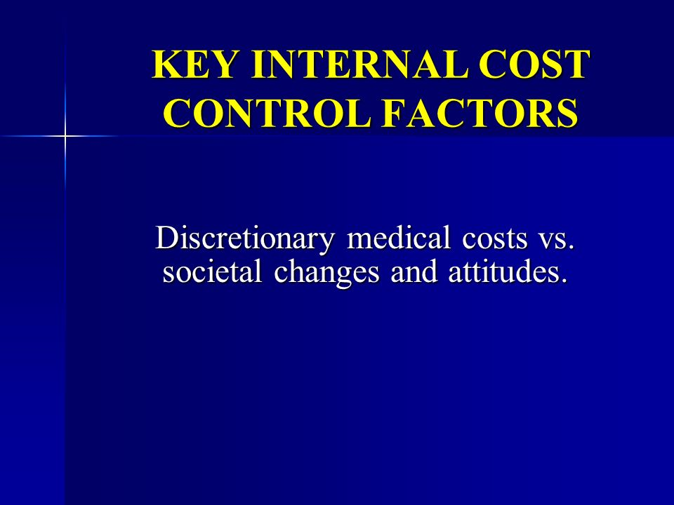 KEY INTERNAL COST CONTROL FACTORS Discretionary medical costs vs. societal changes and attitudes.