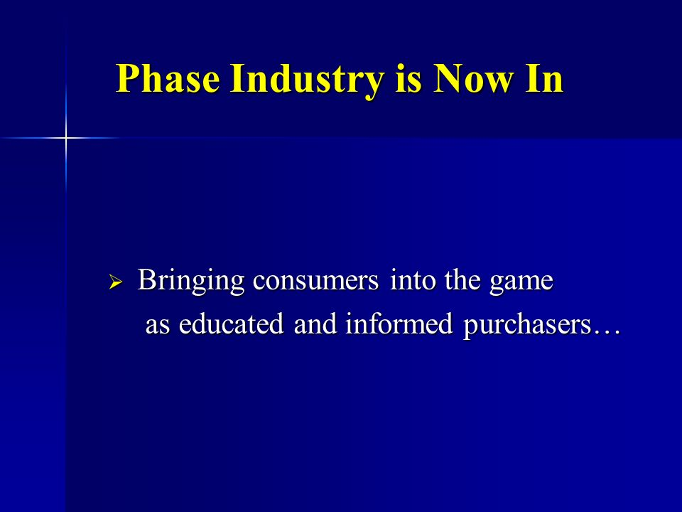 Phase Industry is Now In Bringing consumers into the game Bringing consumers into the game as educated and informed purchasers… as educated and informed purchasers…