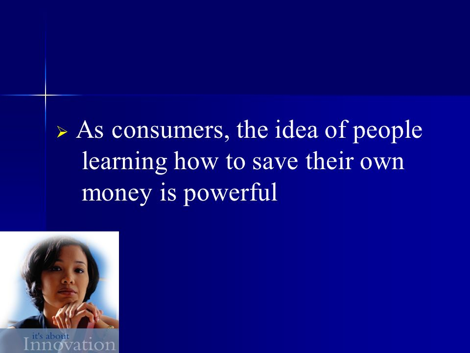As consumers, the idea of people learning how to save their own money is powerful