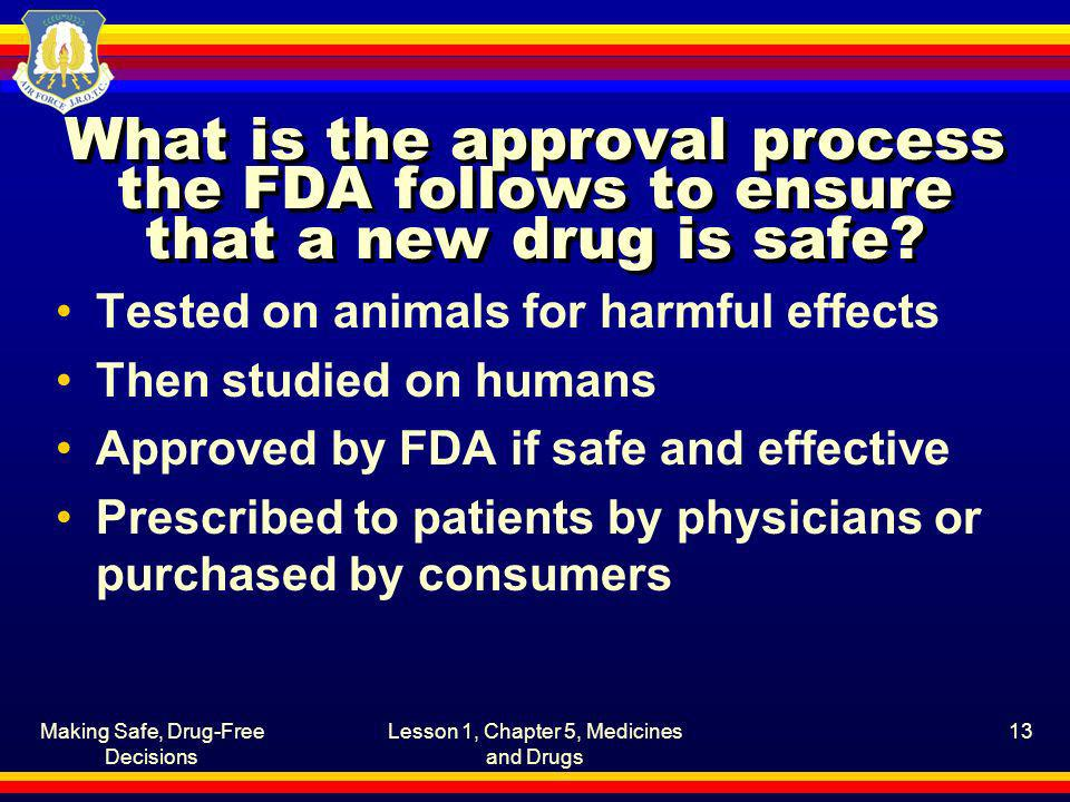 Making Safe, Drug-Free Decisions Lesson 1, Chapter 5, Medicines and Drugs 13 What is the approval process the FDA follows to ensure that a new drug is