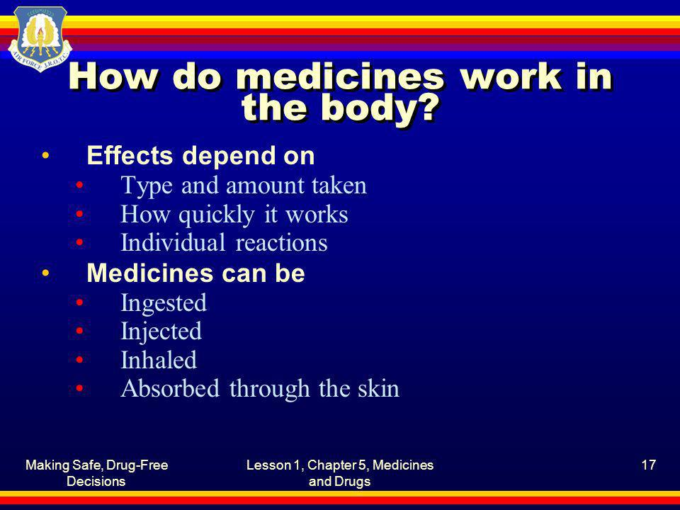 Making Safe, Drug-Free Decisions Lesson 1, Chapter 5, Medicines and Drugs 17 How do medicines work in the body? Effects depend on Type and amount take