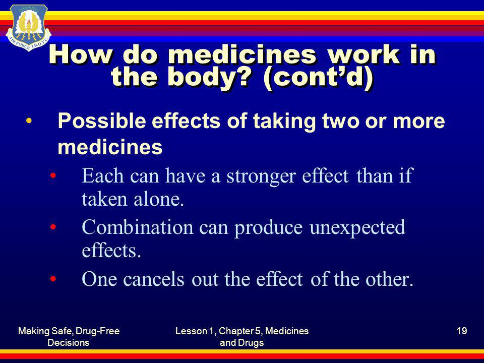 Making Safe, Drug-Free Decisions Lesson 1, Chapter 5, Medicines and Drugs 19 How do medicines work in the body? (contd) Possible effects of taking two