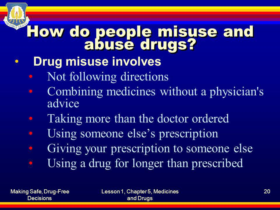 Making Safe, Drug-Free Decisions Lesson 1, Chapter 5, Medicines and Drugs 20 How do people misuse and abuse drugs? Drug misuse involves Not following
