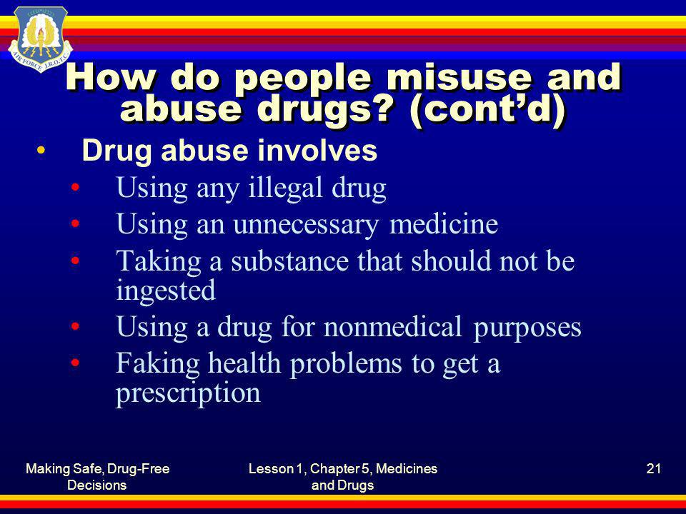 Making Safe, Drug-Free Decisions Lesson 1, Chapter 5, Medicines and Drugs 21 How do people misuse and abuse drugs? (contd) Drug abuse involves Using a