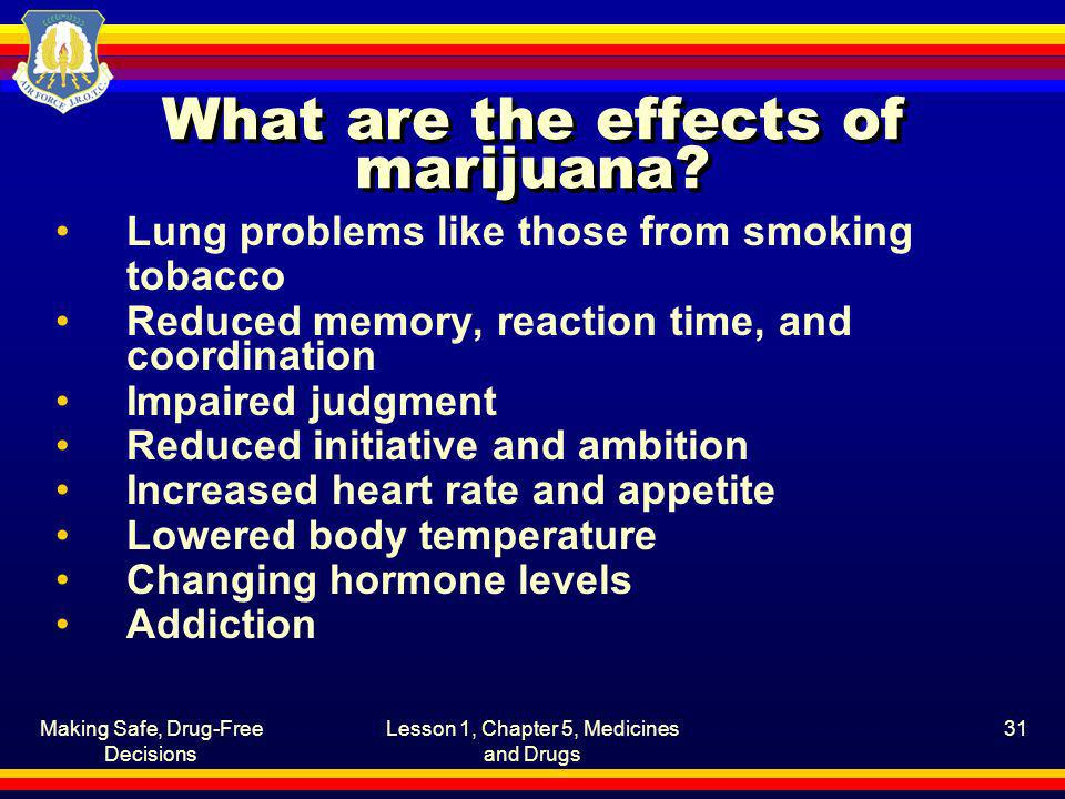 Making Safe, Drug-Free Decisions Lesson 1, Chapter 5, Medicines and Drugs 31 What are the effects of marijuana? Lung problems like those from smoking
