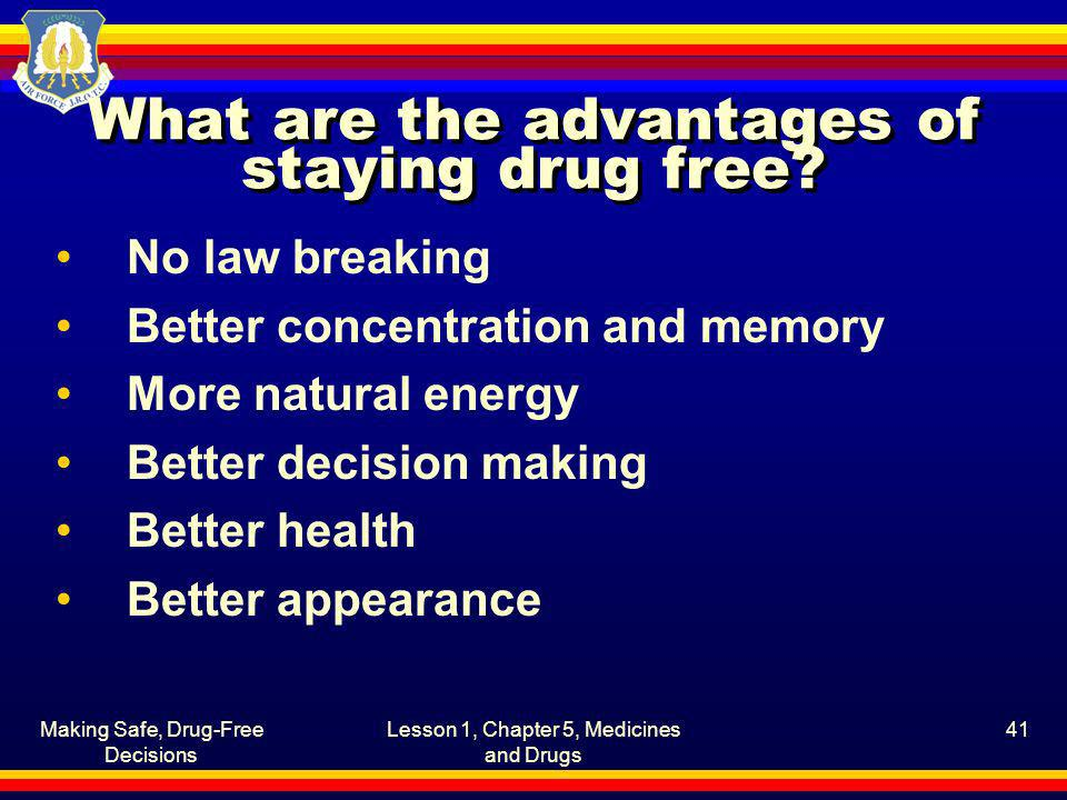 Making Safe, Drug-Free Decisions Lesson 1, Chapter 5, Medicines and Drugs 41 What are the advantages of staying drug free? No law breaking Better conc