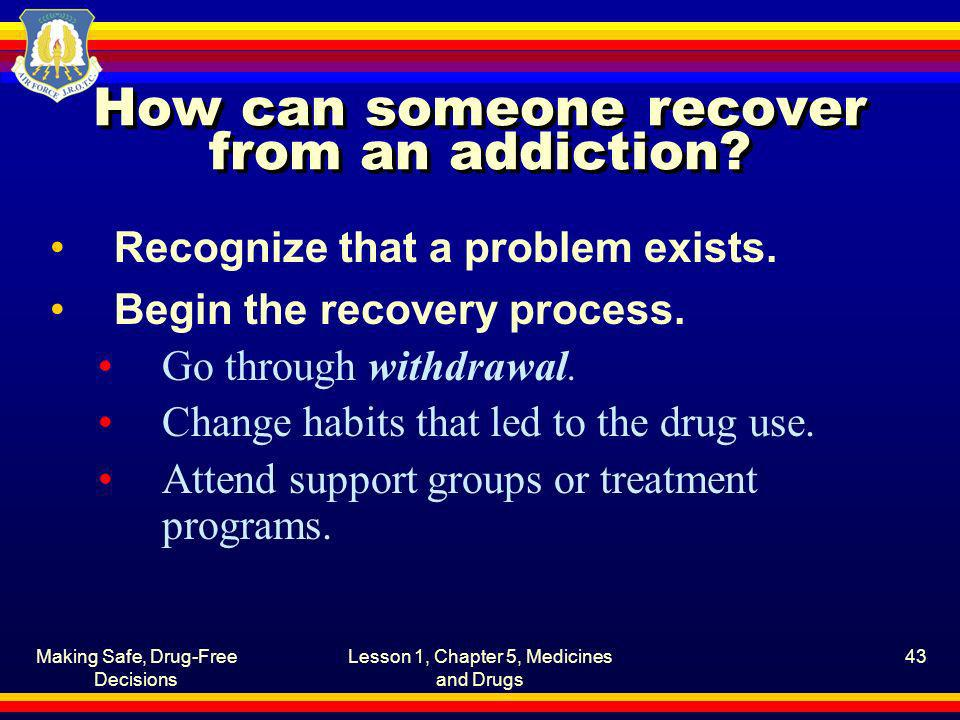 Making Safe, Drug-Free Decisions Lesson 1, Chapter 5, Medicines and Drugs 43 How can someone recover from an addiction? Recognize that a problem exist